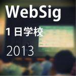 勉強になった!WebSig1日学校2013 レポートまとめ